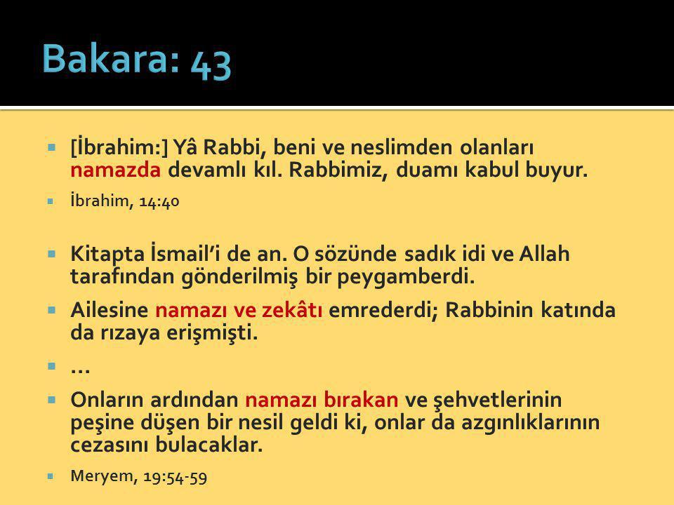 Bakara: 43 [İbrahim:] Yâ Rabbi, beni ve neslimden olanları namazda devamlı kıl. Rabbimiz, duamı kabul buyur.
